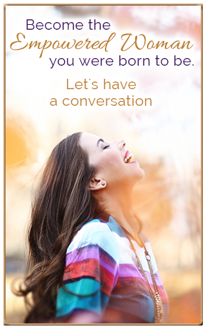 Become the  Empowered Woman you were born to be. Let's have a conversation